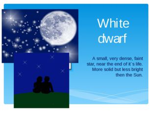 White dwarf A small, very dense, faint star, near the end of it`s life. More