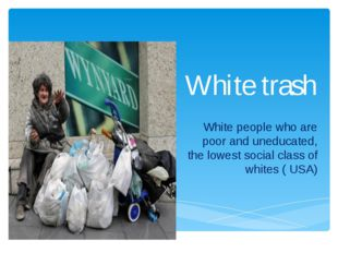 White trash White people who are poor and uneducated, the lowest social class