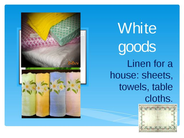 White goods Linen for a house: sheets, towels, table cloths.