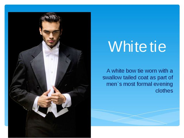 White tie A white bow tie worn with a swallow tailed coat as part of men`s mo...