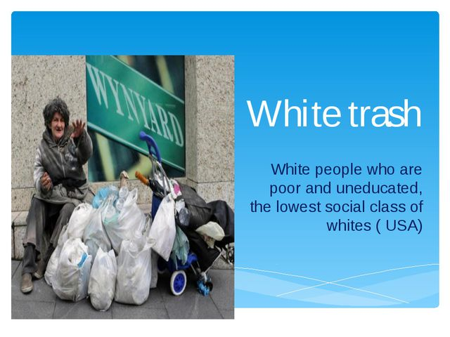 White trash White people who are poor and uneducated, the lowest social class...
