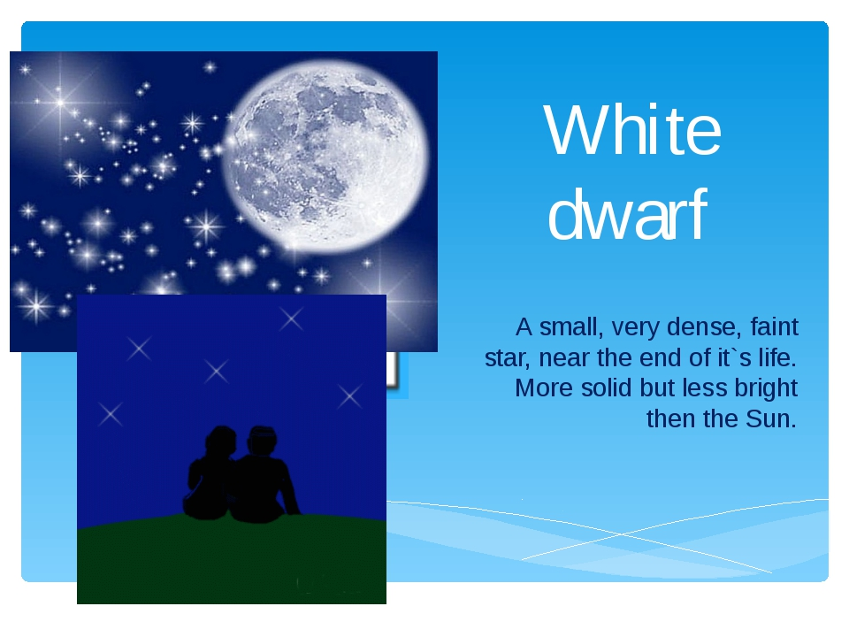 White dwarf A small, very dense, faint star, near the end of it`s life. More...