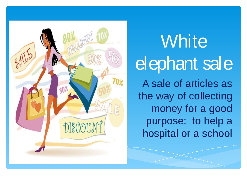 White elephant sale A sale of articles as the way of collecting money for a g...