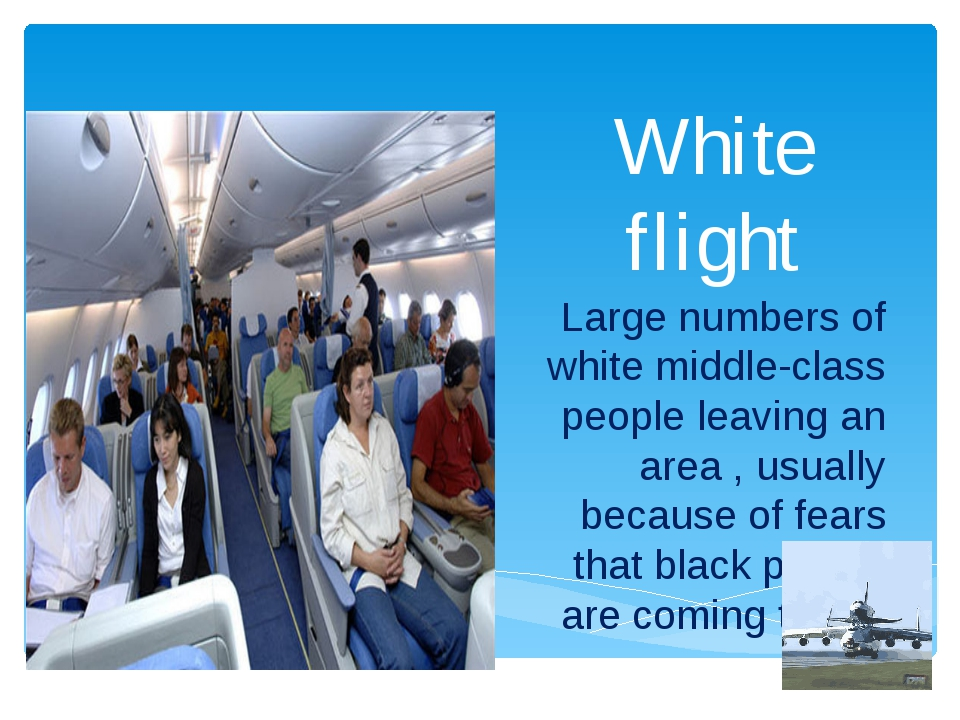 White flight Large numbers of white middle-class people leaving an area , usu...