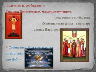 -подготовить сообщение о Гаврииле Белостокском, младенце-мученике. -подготови