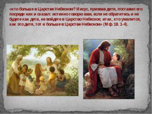 «кто больше в Царстве Небесном? Иисус, призвав дитя, поставил его посреди них