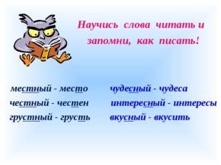 Научись слова читать и запомни, как писать! местный - место чудесный - чудес