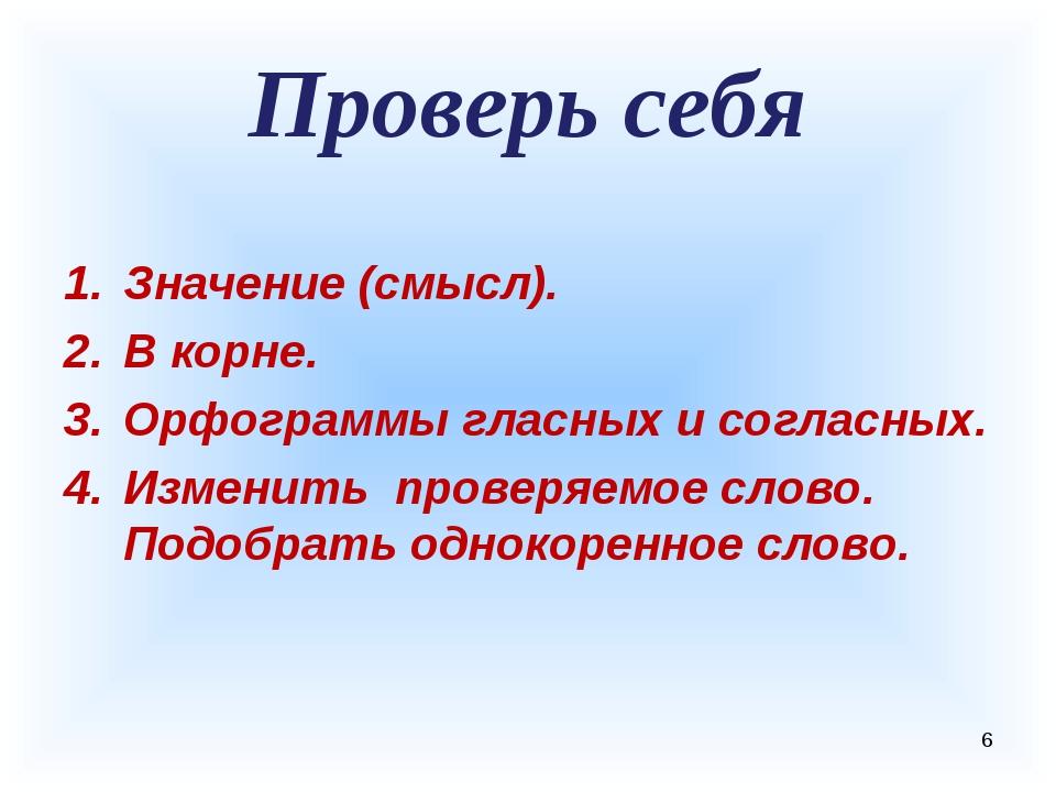 Проверь себя Значение (смысл). В корне. Орфограммы гласных и согласных. Измен...