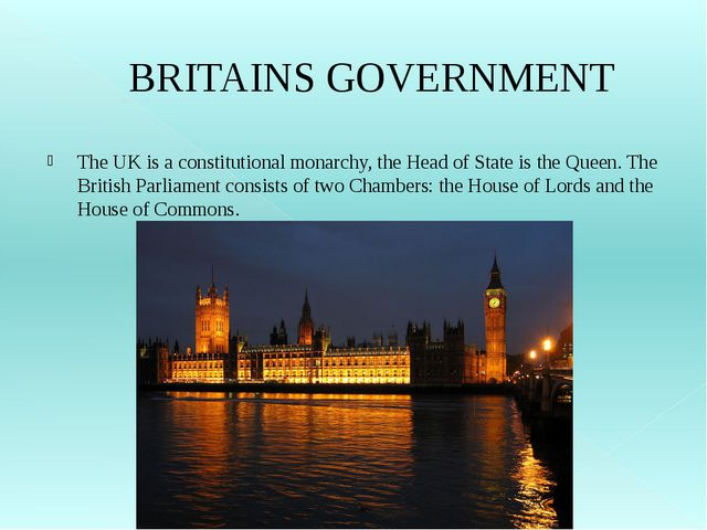 BRITAINS GOVERNMENT The UK is a constitutional monarchy, the Head of State is...