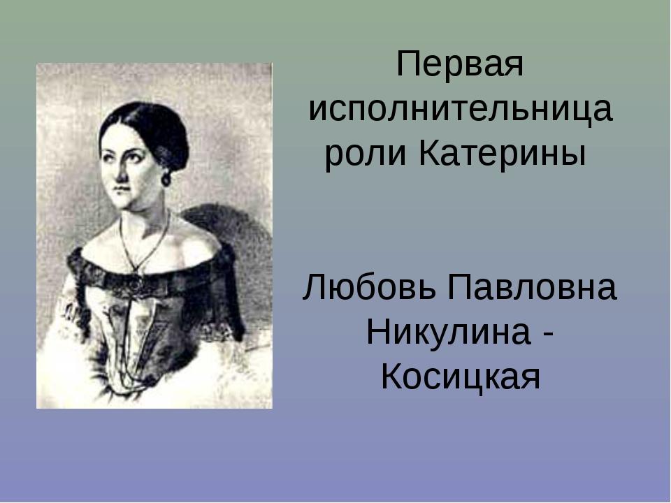 Первая исполнительница роли Катерины Любовь Павловна Никулина - Косицкая