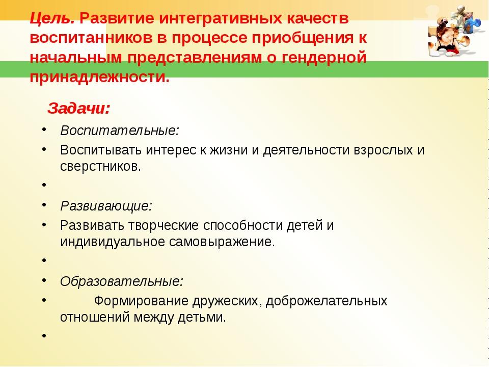 Цель. Развитие интегративных качеств воспитанников в процессе приобщения к на...