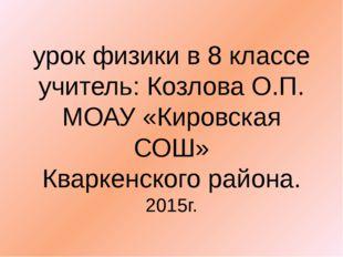 урок физики в 8 классе учитель: Козлова О.П. МОАУ «Кировская СОШ» Кваркенског