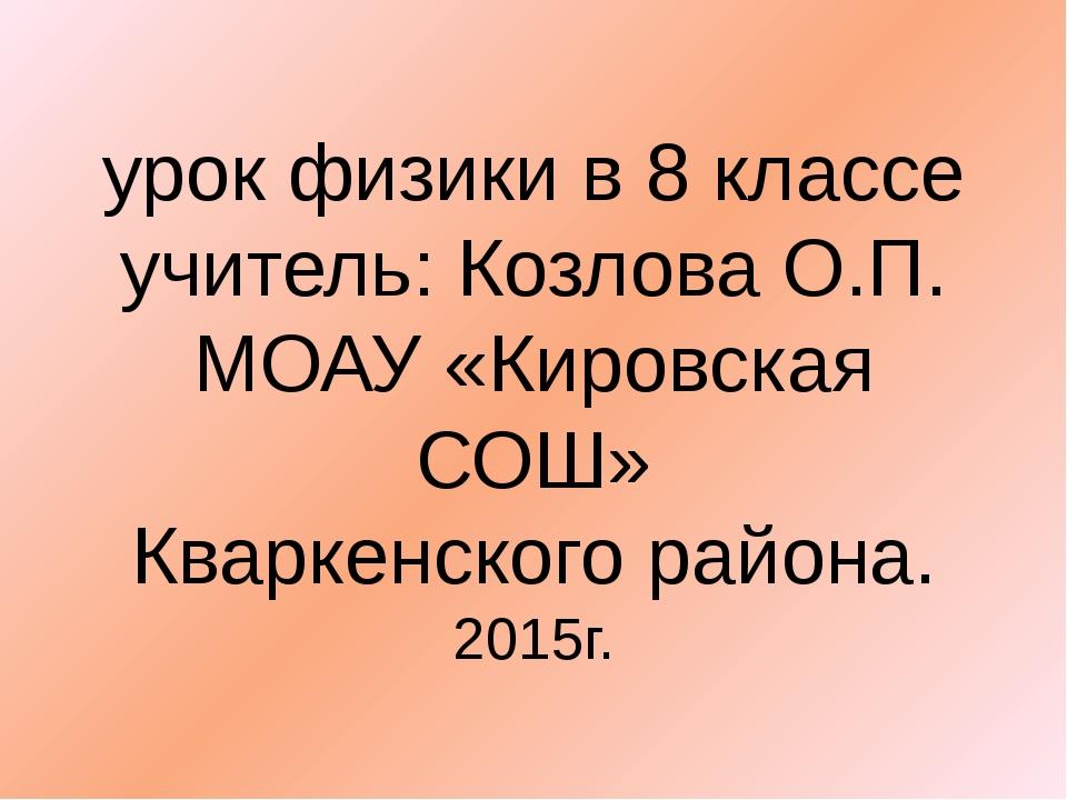 урок физики в 8 классе учитель: Козлова О.П. МОАУ «Кировская СОШ» Кваркенског...