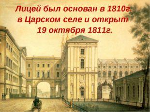 Лицей был основан в 1810г. в Царском селе и открыт 19 октября 1811г.