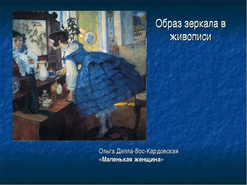 Образ зеркала в живописи Ольга Делла-Вос-Кардовская «Маленькая женщина» Образ...