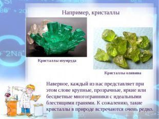 Например, кристаллы Наверное, каждый из нас представляет при этом слове крупн