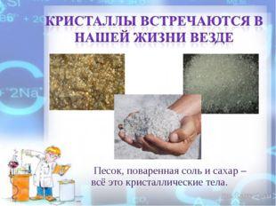 Песок, поваренная соль и сахар – всё это кристаллические тела.