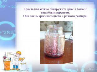 Кристаллы можно обнаружить даже в банке с вишнёвым вареньем. Они очень красив