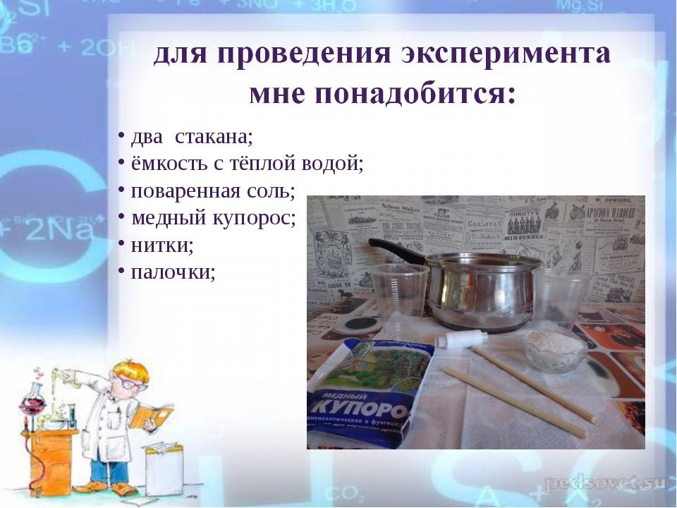 два стакана; ёмкость с тёплой водой; поваренная соль; медный купорос; нитки;...
