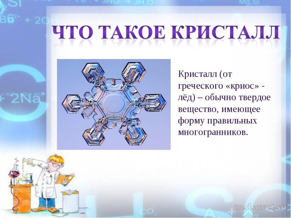 Кристалл (от греческого «криос» - лёд) – обычно твердое вещество, имеющее фор...