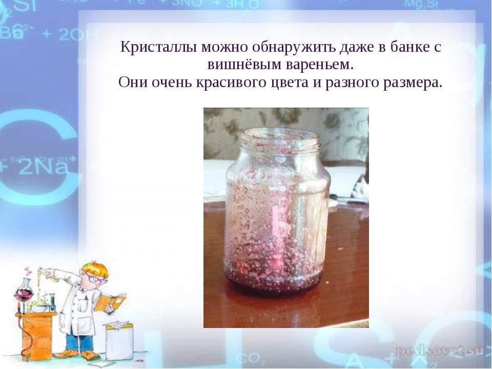 Кристаллы можно обнаружить даже в банке с вишнёвым вареньем. Они очень красив...