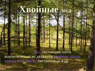 Хвойные леса Хво́йный лес—лес, состоящий почти исключительно из деревьевхв