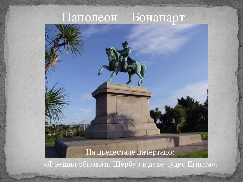 Наполеон Бонапарт На пьедестале начертано: «Я решил обновить Шербур в духе чу...
