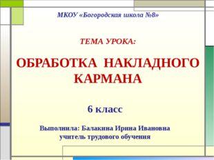 МКОУ «Богородская школа №8» ТЕМА УРОКА: ОБРАБОТКА НАКЛАДНОГО КАРМАНА 6 класс