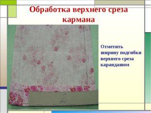 Обработка верхнего среза кармана Отметить ширину подгибки верхнего среза кара