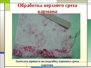 Обработка верхнего среза кармана Заметать припуск на подгибку верхнего среза