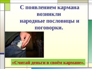С появлением кармана возникли народные пословицы и поговорки. «Считай деньги