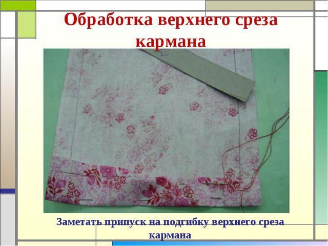 Обработка верхнего среза кармана Заметать припуск на подгибку верхнего среза...