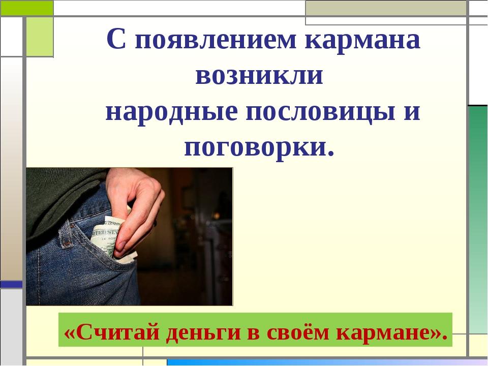 С появлением кармана возникли народные пословицы и поговорки. «Считай деньги...