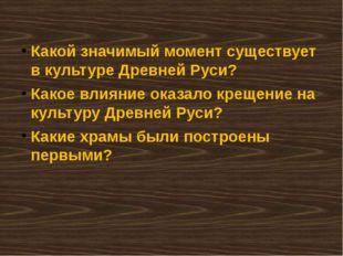 Какой значимый момент существует в культуре Древней Руси? Какое влияние оказа