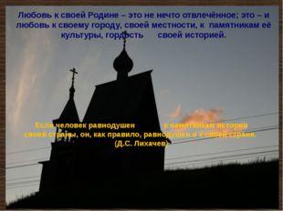 Если человек равнодушен к памятникам истории своей страны, он, как правило, р