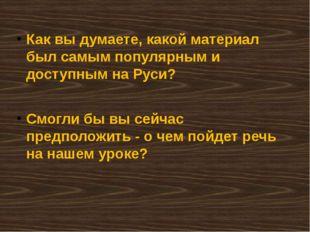 Как вы думаете, какой материал был самым популярным и доступным на Руси? Смог