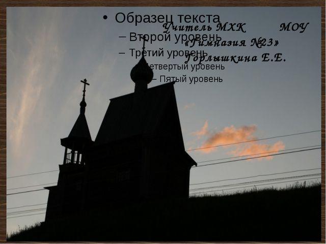 Учитель МХК МОУ «Гимназия №23» Горлышкина Е.Е.