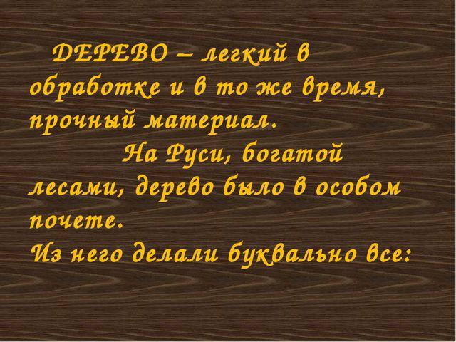 ДЕРЕВО – легкий в обработке и в то же время, прочный материал. На Руси, бога...