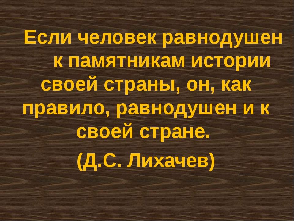 Если человек равнодушен к памятникам истории своей страны, он, как правило,...