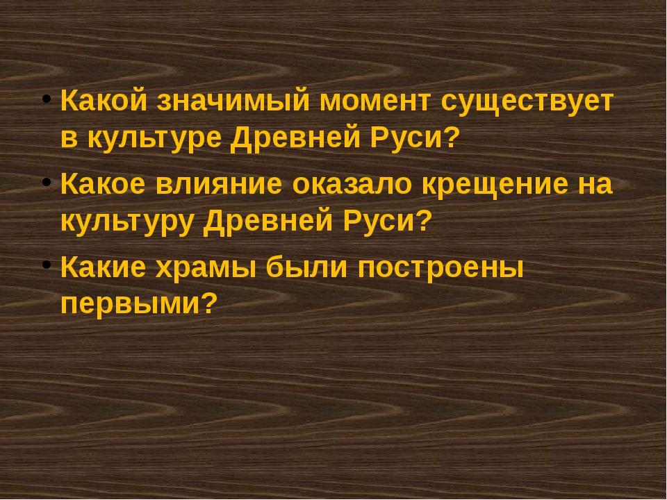 Какой значимый момент существует в культуре Древней Руси? Какое влияние оказа...
