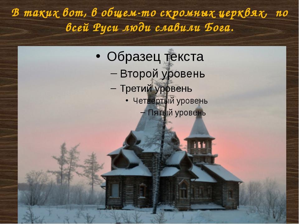 В таких вот, в общем-то скромных церквях, по всей Руси люди славили Бога.