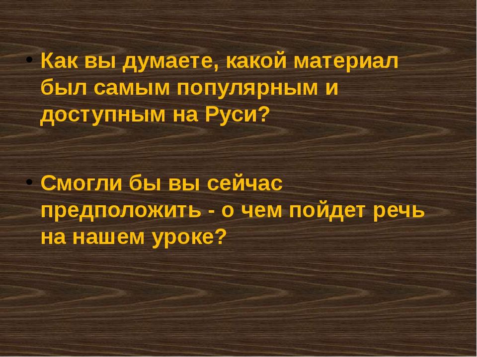 Как вы думаете, какой материал был самым популярным и доступным на Руси? Смог...
