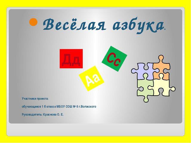 Участники проекта: обучающиеся 1 б класса МБОУ СОШ № 6 г.Волжского Руководите...