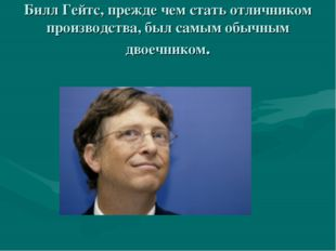 Билл Гейтс, прежде чем стать отличником производства, был самым обычным двое