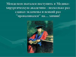 Менделеев пытался поступить в Медико-хирургическую академию - несколько раз