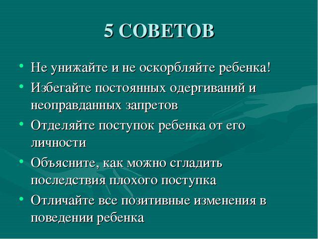 5 СОВЕТОВ Не унижайте и не оскорбляйте ребенка! Избегайте постоянных одергива...