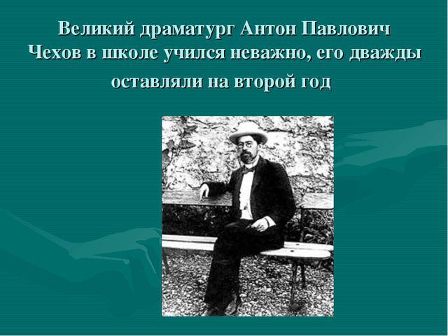 Великий драматургАнтон Павлович Чеховв школе учился неважно, его дважды ос...