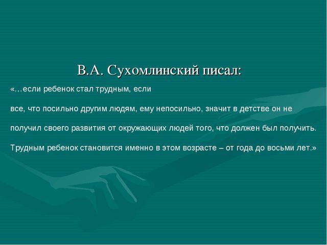 В.А. Сухомлинский писал: «…если ребенок стал трудным, если все, что посильно...