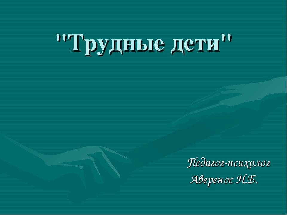 """Трудные дети"" Педагог-психолог Аверенос Н.Б."