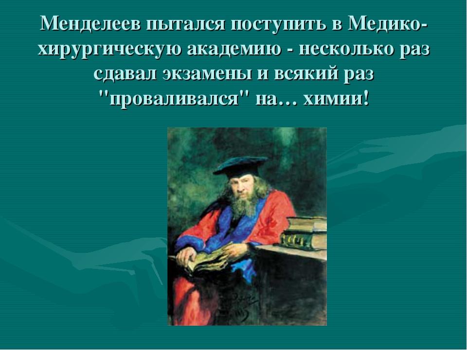 Менделеев пытался поступить в Медико-хирургическую академию - несколько раз...